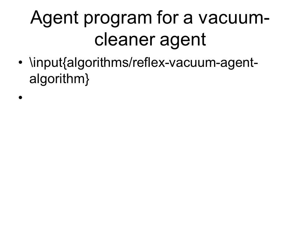 Agent program for a vacuum- cleaner agent \input{algorithms/reflex-vacuum-agent- algorithm}