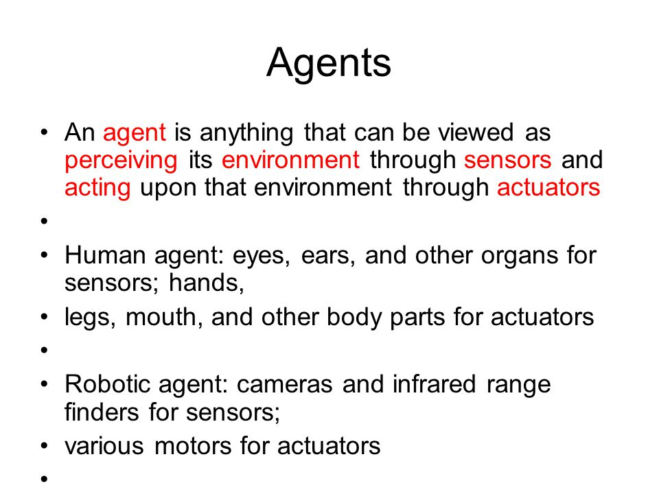Agents An agent is anything that can be viewed as perceiving its environment through sensors and acting upon that environment through actuators Human