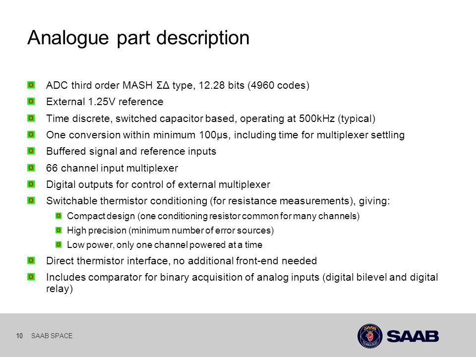 SAAB SPACE 10 Analogue part description ADC third order MASH ΣΔ type, bits (4960 codes) External 1.25V reference Time discrete, switched capacitor based, operating at 500kHz (typical) One conversion within minimum 100µs, including time for multiplexer settling Buffered signal and reference inputs 66 channel input multiplexer Digital outputs for control of external multiplexer Switchable thermistor conditioning (for resistance measurements), giving: Compact design (one conditioning resistor common for many channels) High precision (minimum number of error sources) Low power, only one channel powered at a time Direct thermistor interface, no additional front-end needed Includes comparator for binary acquisition of analog inputs (digital bilevel and digital relay)