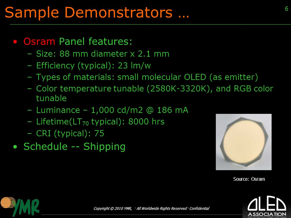 Copyright © 2010 YMR, · All Worldwide Rights Reserved · Confidential 6 Sample Demonstrators … Osram Panel features: –Size: 88 mm diameter x 2.1 mm –Efficiency (typical): 23 lm/w –Types of materials: small molecular OLED (as emitter) –Color temperature tunable (2580K-3320K), and RGB color tunable –Luminance – 1,000 cd/m2 @ 186 mA –Lifetime(LT 70 typical): 8000 hrs –CRI (typical): 75 Schedule -- Shipping Source: Osram