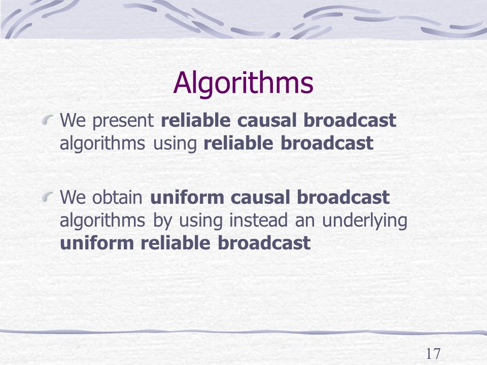 17 Algorithms We present reliable causal broadcast algorithms using reliable broadcast We obtain uniform causal broadcast algorithms by using instead an underlying uniform reliable broadcast