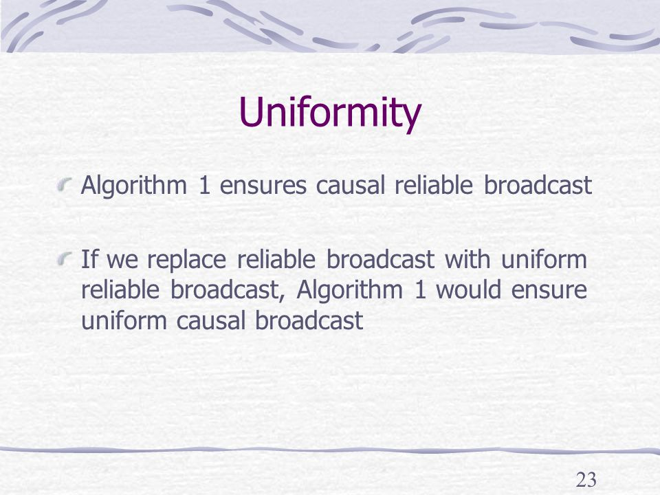23 Uniformity Algorithm 1 ensures causal reliable broadcast If we replace reliable broadcast with uniform reliable broadcast, Algorithm 1 would ensure uniform causal broadcast
