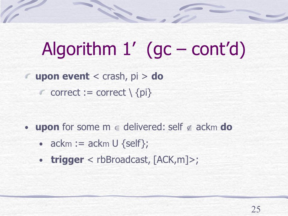 25 Algorithm 1' (gc – cont'd) upon event do correct := correct \ {pi} upon for some m  delivered: self  ack m do ack m := ack m U {self}; trigger ;