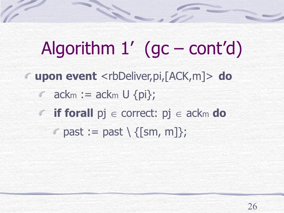 26 Algorithm 1' (gc – cont'd) upon event do ack m := ack m U {pi}; if forall pj  correct: pj  ack m do past := past \ {[sm, m]};