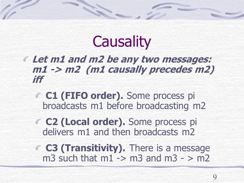 9 Causality Let m1 and m2 be any two messages: m1 -> m2 (m1 causally precedes m2) iff C1 (FIFO order).