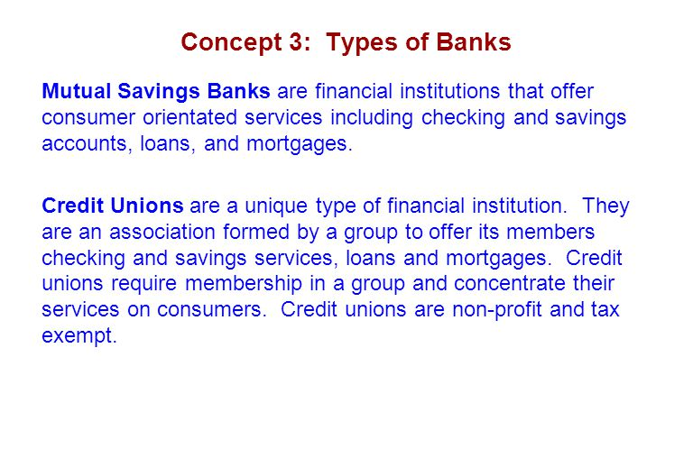 Concept 3: Types of Banks Mutual Savings Banks are financial institutions that offer consumer orientated services including checking and savings accounts, loans, and mortgages.