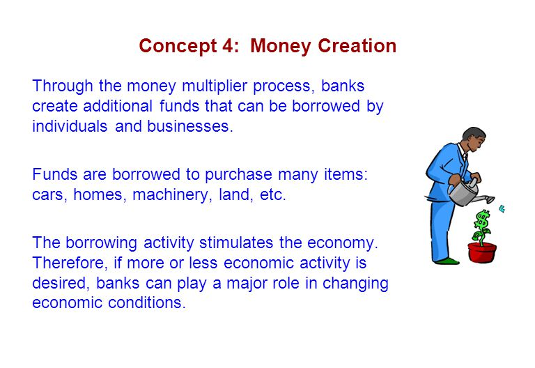 Concept 4: Money Creation Through the money multiplier process, banks create additional funds that can be borrowed by individuals and businesses. Fund