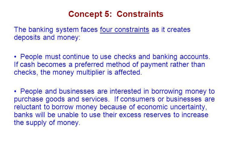 Concept 5: Constraints The banking system faces four constraints as it creates deposits and money: People must continue to use checks and banking acco