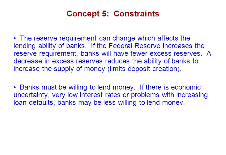 Concept 5: Constraints The reserve requirement can change which affects the lending ability of banks. If the Federal Reserve increases the reserve req