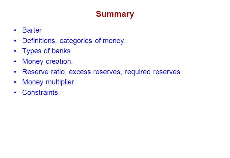 Summary Barter Definitions, categories of money. Types of banks. Money creation. Reserve ratio, excess reserves, required reserves. Money multiplier.