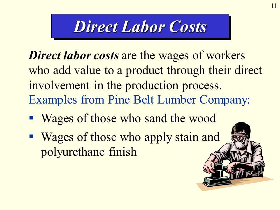 11 Direct Labor Costs Direct labor costs are the wages of workers who add value to a product through their direct involvement in the production process.