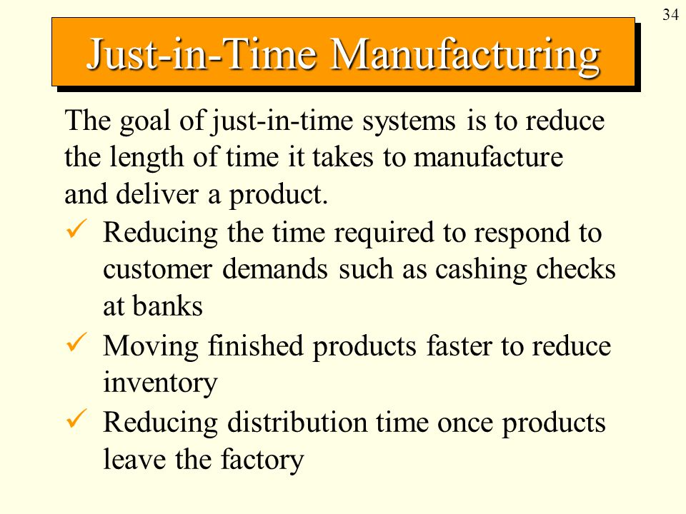 34 Just-in-Time Manufacturing The goal of just-in-time systems is to reduce the length of time it takes to manufacture and deliver a product.