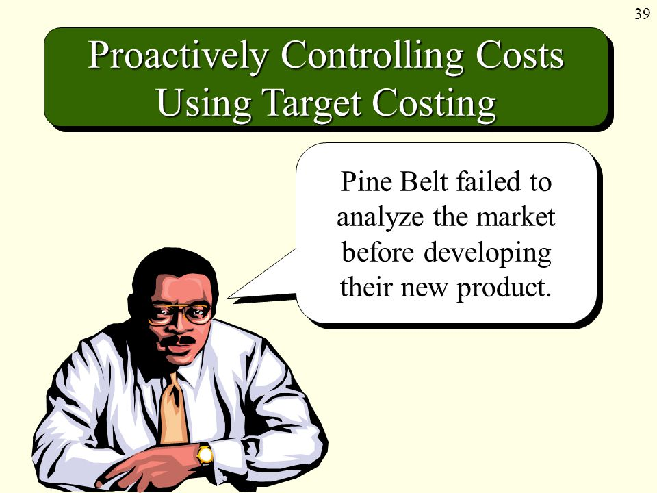 39 Proactively Controlling Costs Using Target Costing Pine Belt failed to analyze the market before developing their new product.