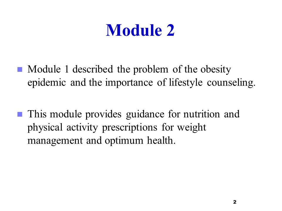 Module 2 Module 1 described the problem of the obesity epidemic and the importance of lifestyle counseling. This module provides guidance for nutritio