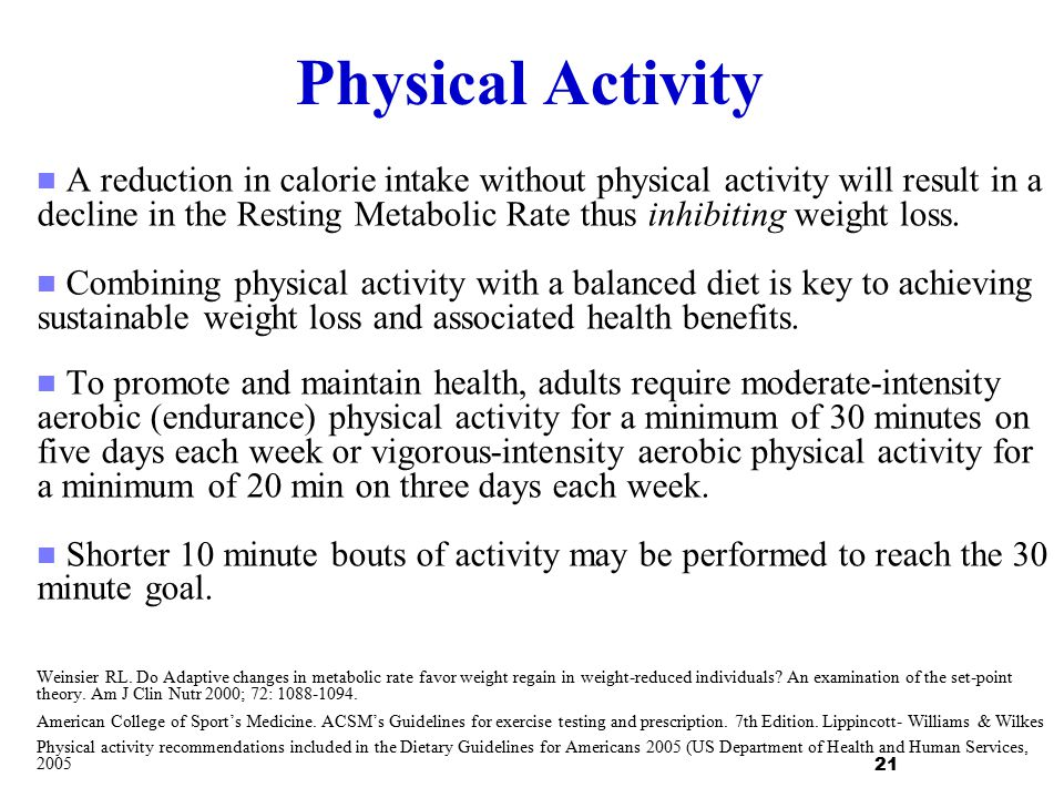 Physical Activity A reduction in calorie intake without physical activity will result in a decline in the Resting Metabolic Rate thus inhibiting weigh