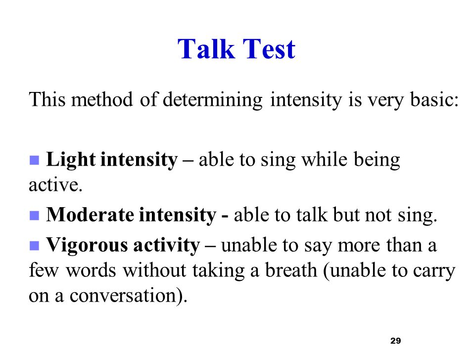 Talk Test This method of determining intensity is very basic: Light intensity – able to sing while being active. Moderate intensity - able to talk but