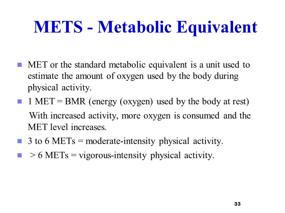 METS - Metabolic Equivalent MET or the standard metabolic equivalent is a unit used to estimate the amount of oxygen used by the body during physical