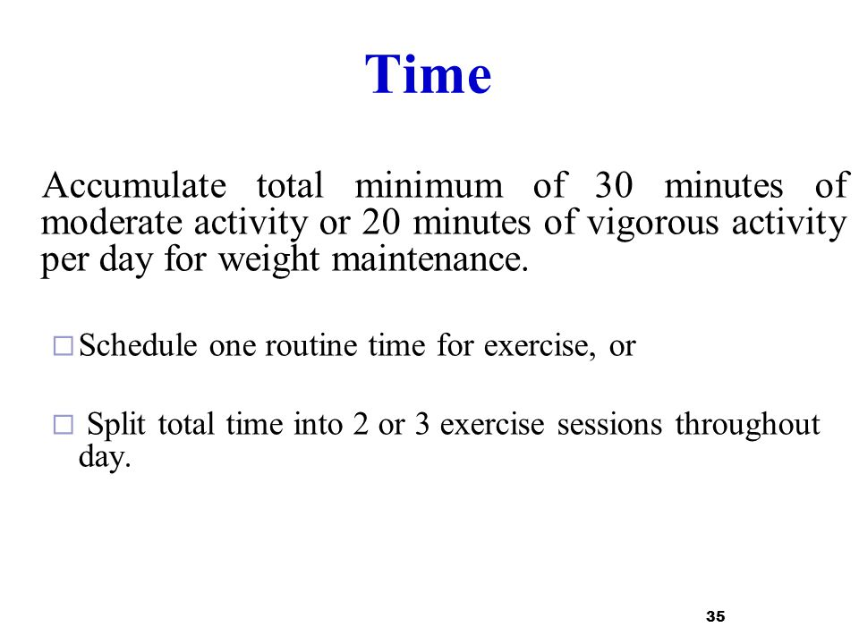 Time Accumulate total minimum of 30 minutes of moderate activity or 20 minutes of vigorous activity per day for weight maintenance.  Schedule one rou