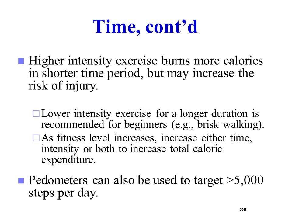 Time, cont'd Higher intensity exercise burns more calories in shorter time period, but may increase the risk of injury.  Lower intensity exercise for