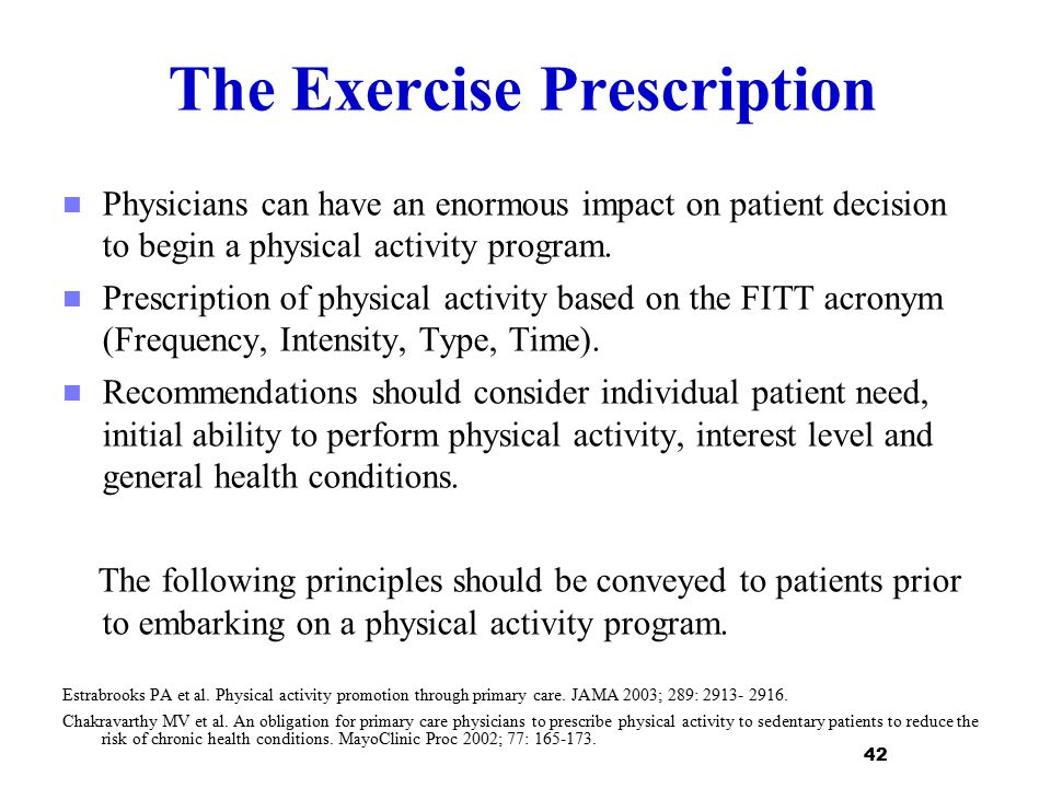 The Exercise Prescription Physicians can have an enormous impact on patient decision to begin a physical activity program. Prescription of physical ac