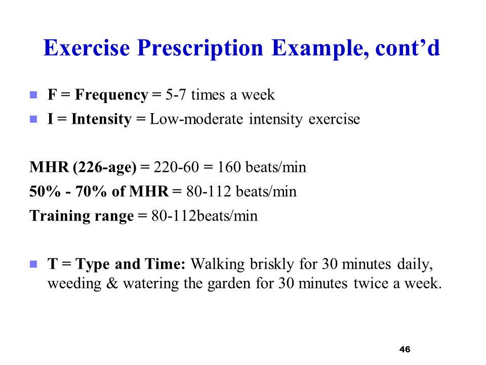 Exercise Prescription Example, cont'd F = Frequency = 5-7 times a week I = Intensity = Low-moderate intensity exercise MHR (226-age) = 220-60 = 160 be