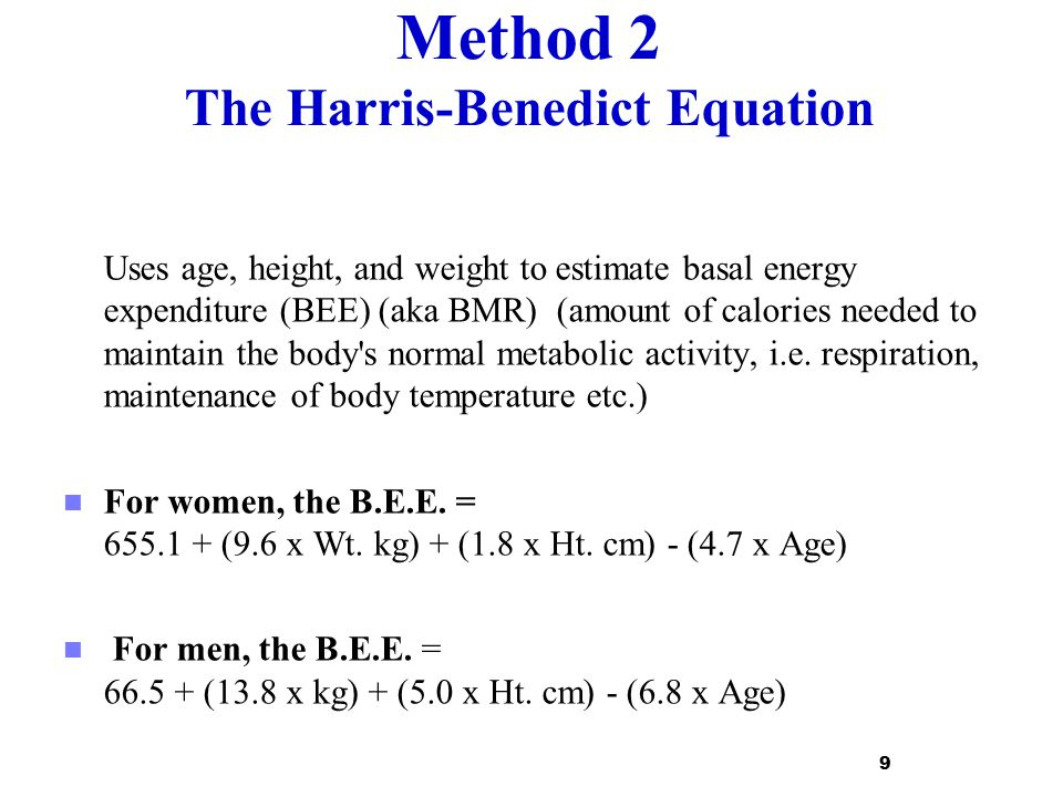 Method 2 The Harris-Benedict Equation Uses age, height, and weight to estimate basal energy expenditure (BEE) (aka BMR) (amount of calories needed to