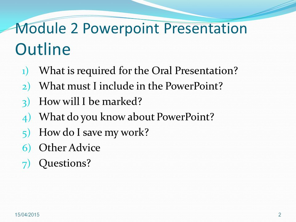 Oral presentation requirements  Research a topic that your M2 teacher has approved  Prepare a 4-6 minute presentation  Create a PowerPoint slideshow that will help you present your presentation  Provide an opportunity for your audience to ask you questions  Present at the end of the block  Worth 15% of your final mark 16/04/20153