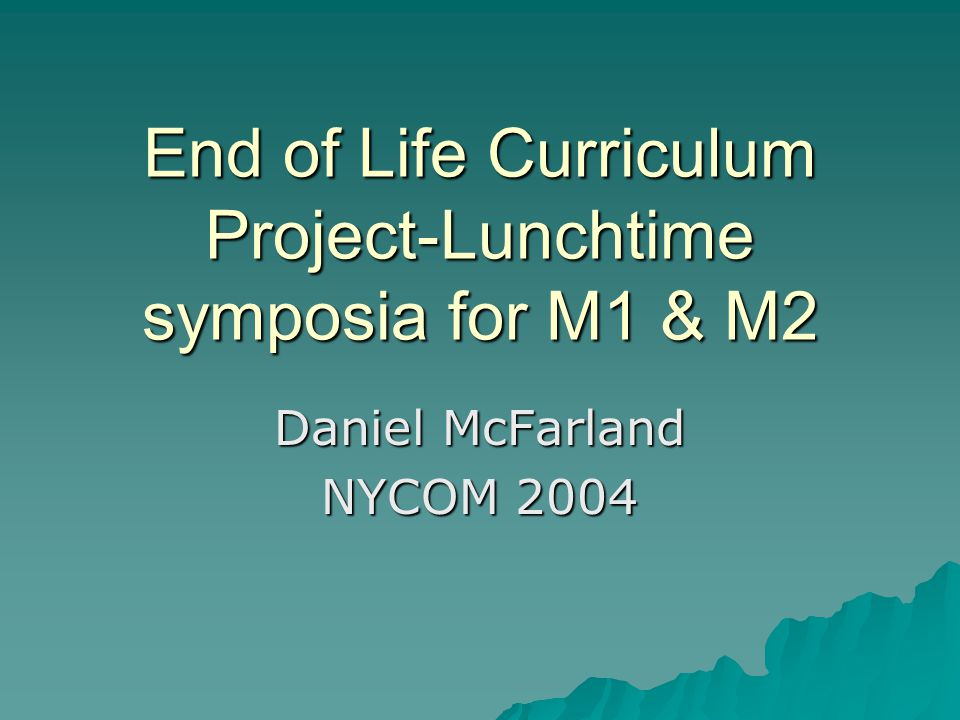 End of Life Curriculum Project-Lunchtime symposia for M1 & M2 Daniel McFarland NYCOM 2004