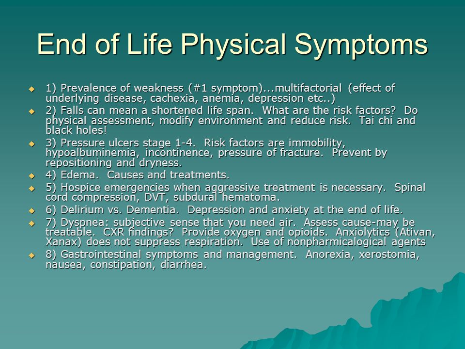 End of Life Physical Symptoms  1) Prevalence of weakness (#1 symptom)...multifactorial (effect of underlying disease, cachexia, anemia, depression etc..)  2) Falls can mean a shortened life span.