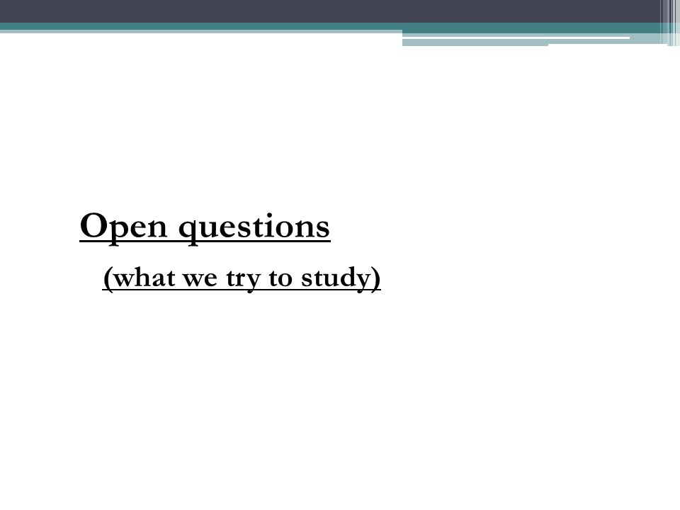 Open questions (what we try to study)