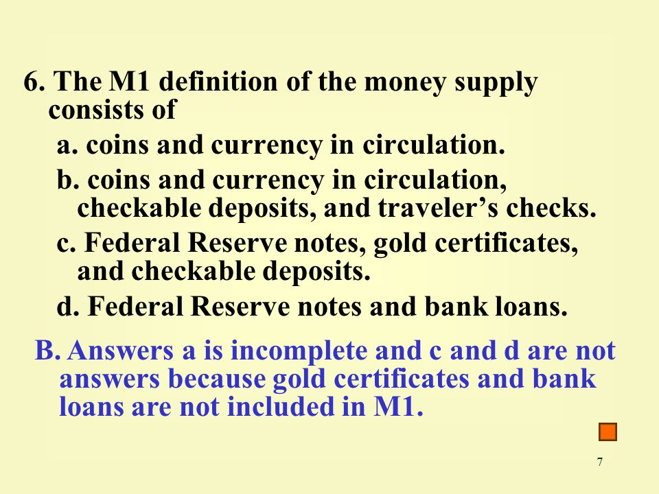 7 6. The M1 definition of the money supply consists of a.