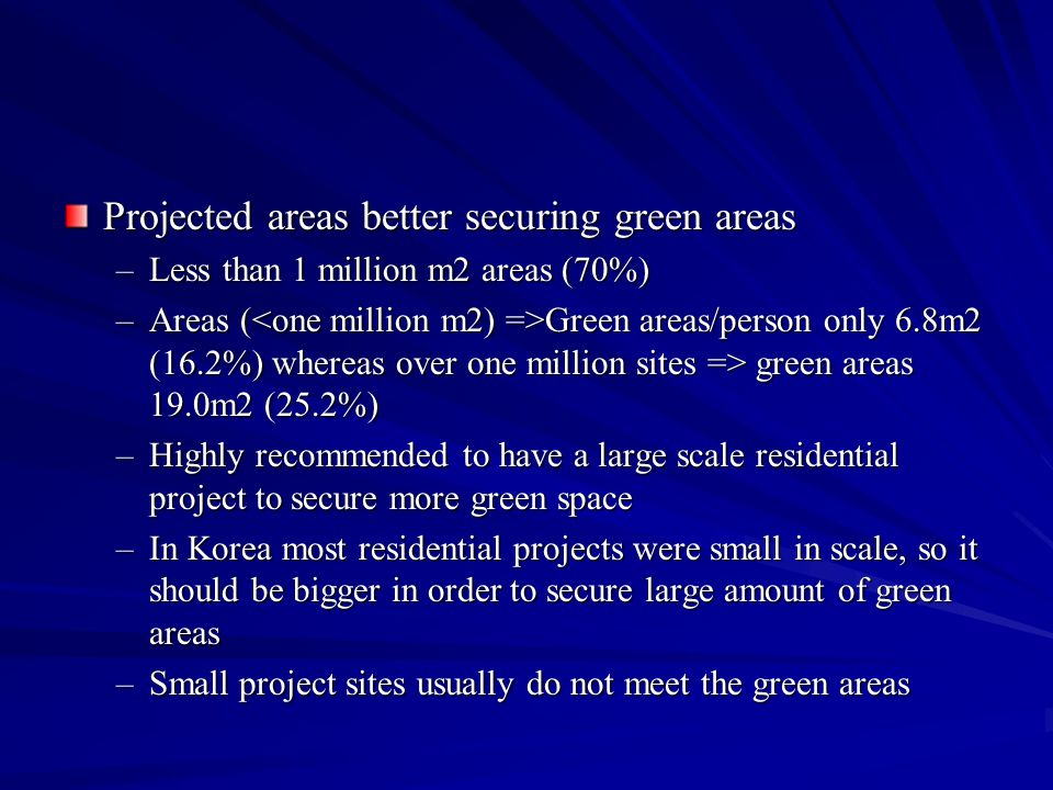 Projected areas better securing green areas –Less than 1 million m2 areas (70%) –Areas ( Green areas/person only 6.8m2 (16.2%) whereas over one million sites => green areas 19.0m2 (25.2%) –Highly recommended to have a large scale residential project to secure more green space –In Korea most residential projects were small in scale, so it should be bigger in order to secure large amount of green areas –Small project sites usually do not meet the green areas