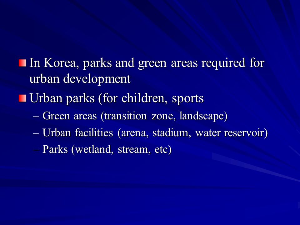 In Korea, parks and green areas required for urban development Urban parks (for children, sports –Green areas (transition zone, landscape) –Urban facilities (arena, stadium, water reservoir) –Parks (wetland, stream, etc)