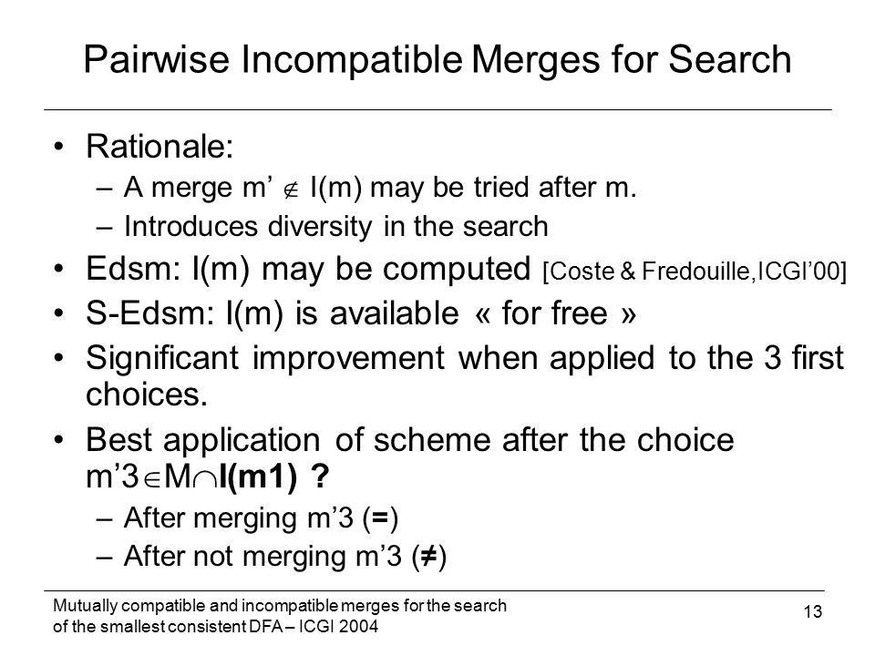 Mutually compatible and incompatible merges for the search of the smallest consistent DFA – ICGI 2004 13 Rationale: –A merge m'  I(m) may be tried after m.