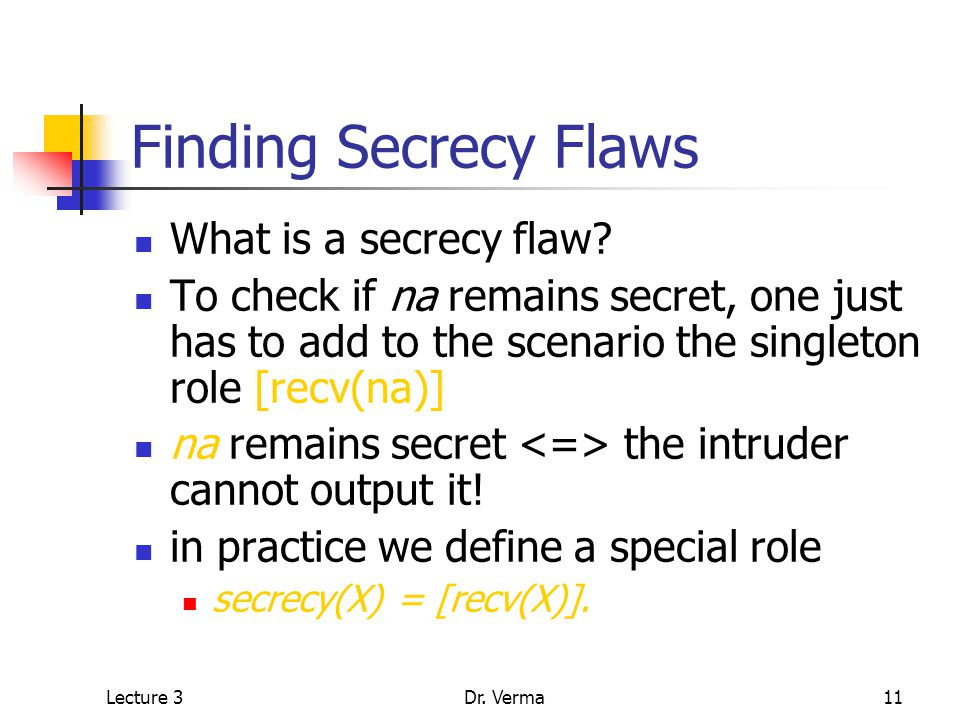 Lecture 3Dr. Verma11 Finding Secrecy Flaws What is a secrecy flaw.