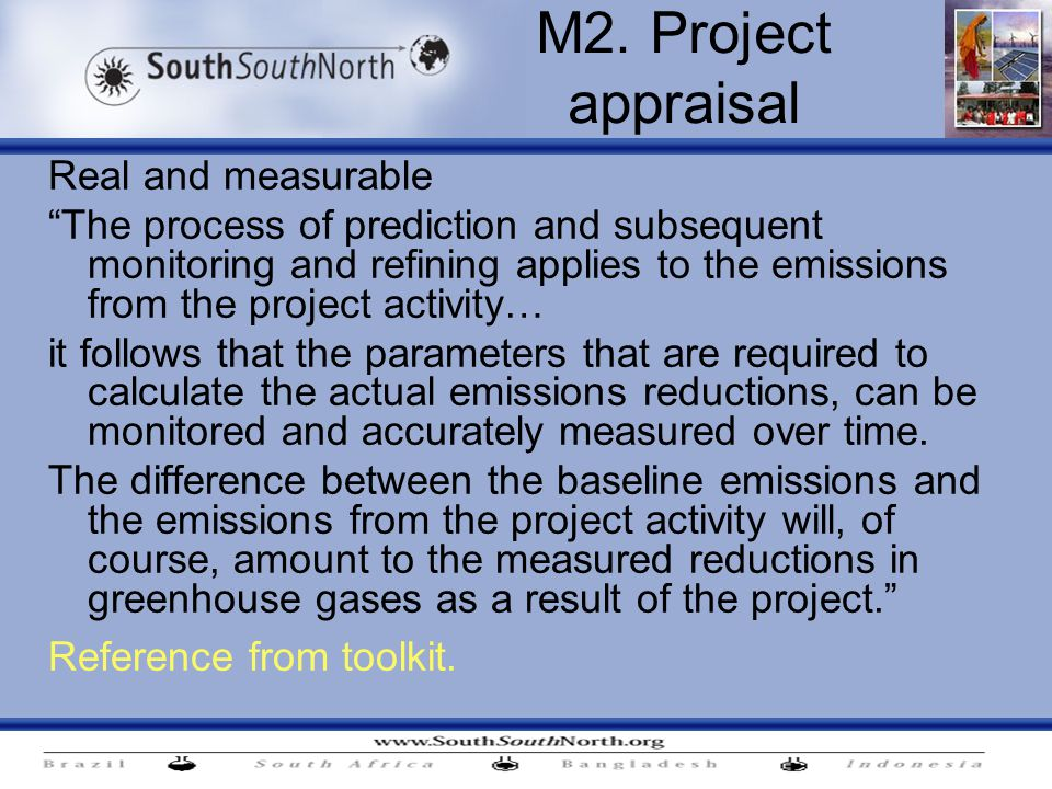 Real and measurable The process of prediction and subsequent monitoring and refining applies to the emissions from the project activity… it follows that the parameters that are required to calculate the actual emissions reductions, can be monitored and accurately measured over time.