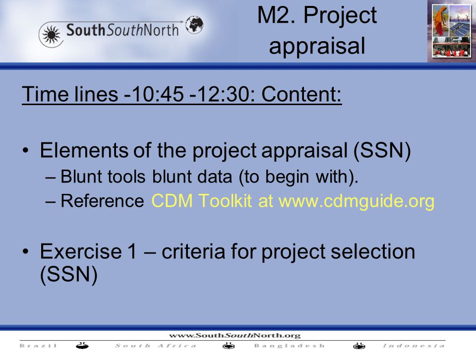 M2. Project appraisal Time lines -10:45 -12:30: Content: Elements of the project appraisal (SSN) –Blunt tools blunt data (to begin with). –Reference C