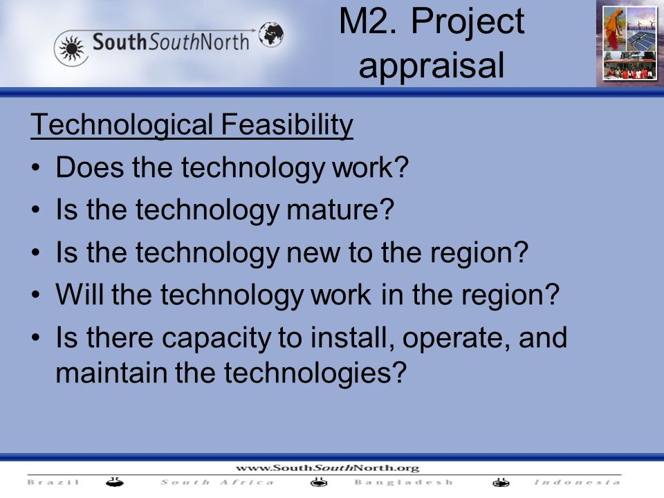 Technological Feasibility Does the technology work? Is the technology mature? Is the technology new to the region? Will the technology work in the reg