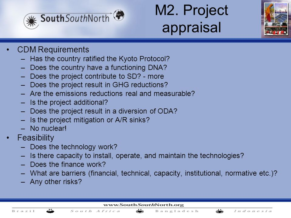 M2. Project appraisal CDM Requirements –Has the country ratified the Kyoto Protocol? –Does the country have a functioning DNA? –Does the project contr