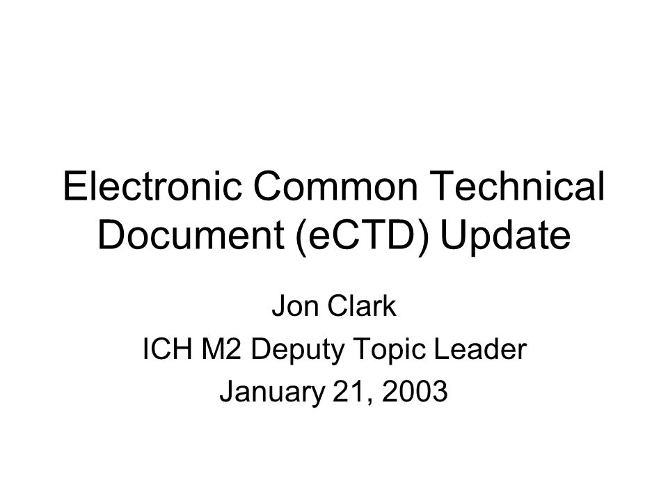 Electronic Common Technical Document (eCTD) Update Jon Clark ICH M2 Deputy Topic Leader January 21, 2003