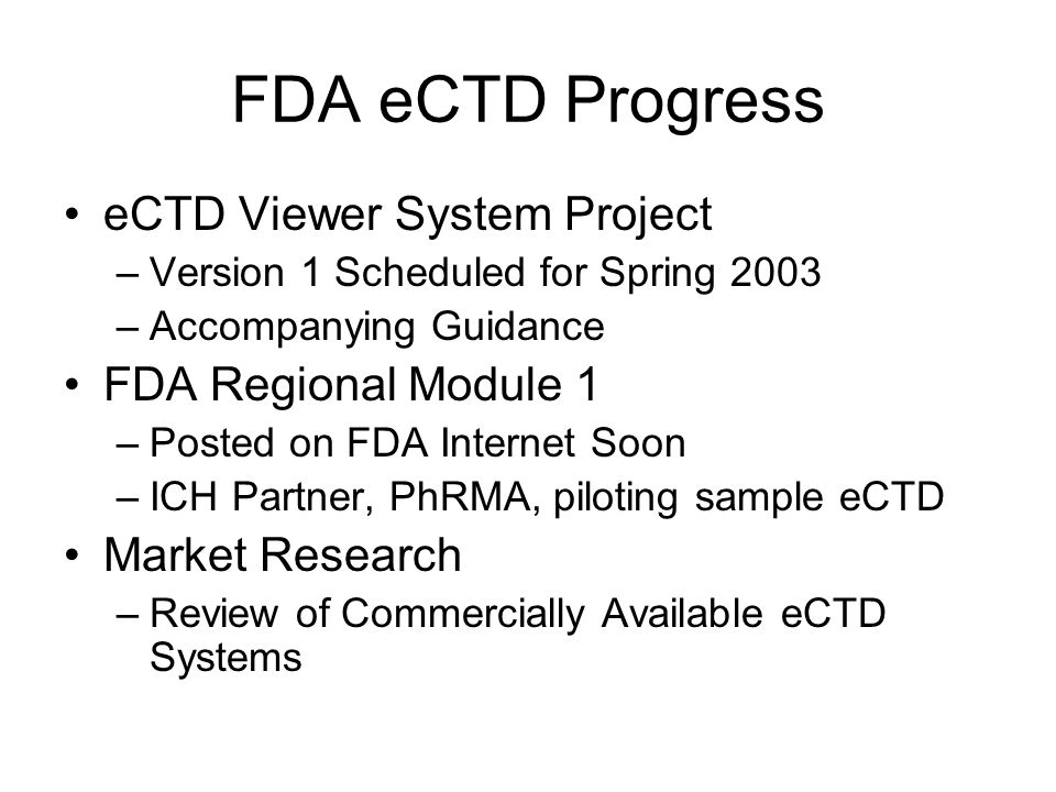 FDA eCTD Progress eCTD Viewer System Project –Version 1 Scheduled for Spring 2003 –Accompanying Guidance FDA Regional Module 1 –Posted on FDA Internet Soon –ICH Partner, PhRMA, piloting sample eCTD Market Research –Review of Commercially Available eCTD Systems