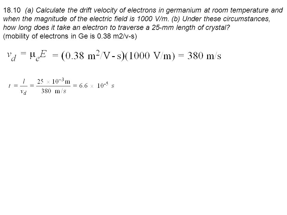 18.10 (a) Calculate the drift velocity of electrons in germanium at room temperature and when the magnitude of the electric field is 1000 V/m. (b) Und