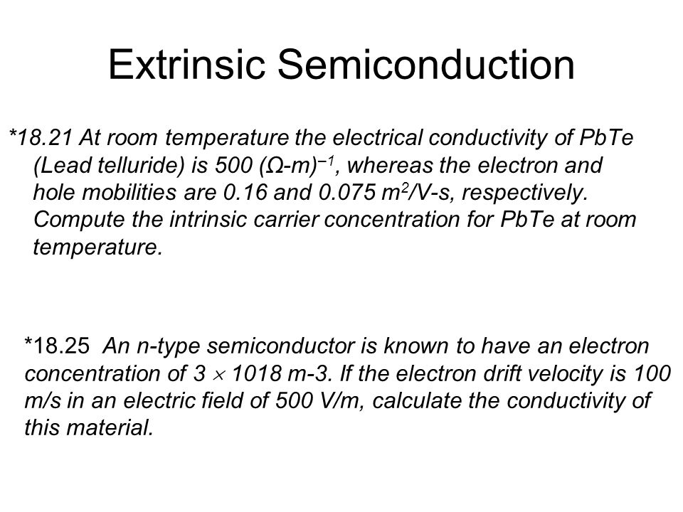 Extrinsic Semiconduction *18.21 At room temperature the electrical conductivity of PbTe (Lead telluride) is 500 (Ω-m) –1, whereas the electron and hol