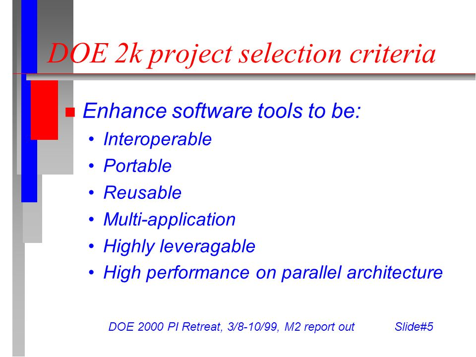 DOE 2000 PI Retreat, 3/8-10/99, M2 report out Slide#5 DOE 2k project selection criteria Enhance software tools to be: Interoperable Portable Reusable Multi-application Highly leveragable High performance on parallel architecture