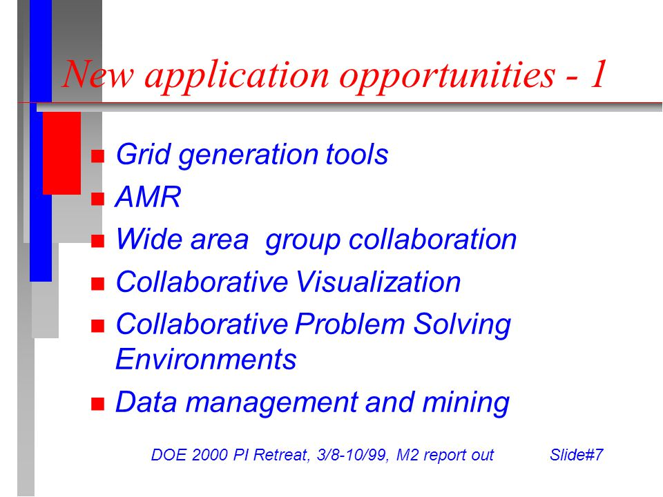 DOE 2000 PI Retreat, 3/8-10/99, M2 report out Slide#7 New application opportunities - 1 Grid generation tools AMR Wide area group collaboration Collaborative Visualization Collaborative Problem Solving Environments Data management and mining