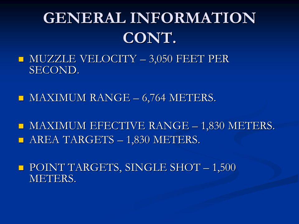 GENERAL INFORMATION CONT. MUZZLE VELOCITY – 3,050 FEET PER SECOND. MUZZLE VELOCITY – 3,050 FEET PER SECOND. MAXIMUM RANGE – 6,764 METERS. MAXIMUM RANG