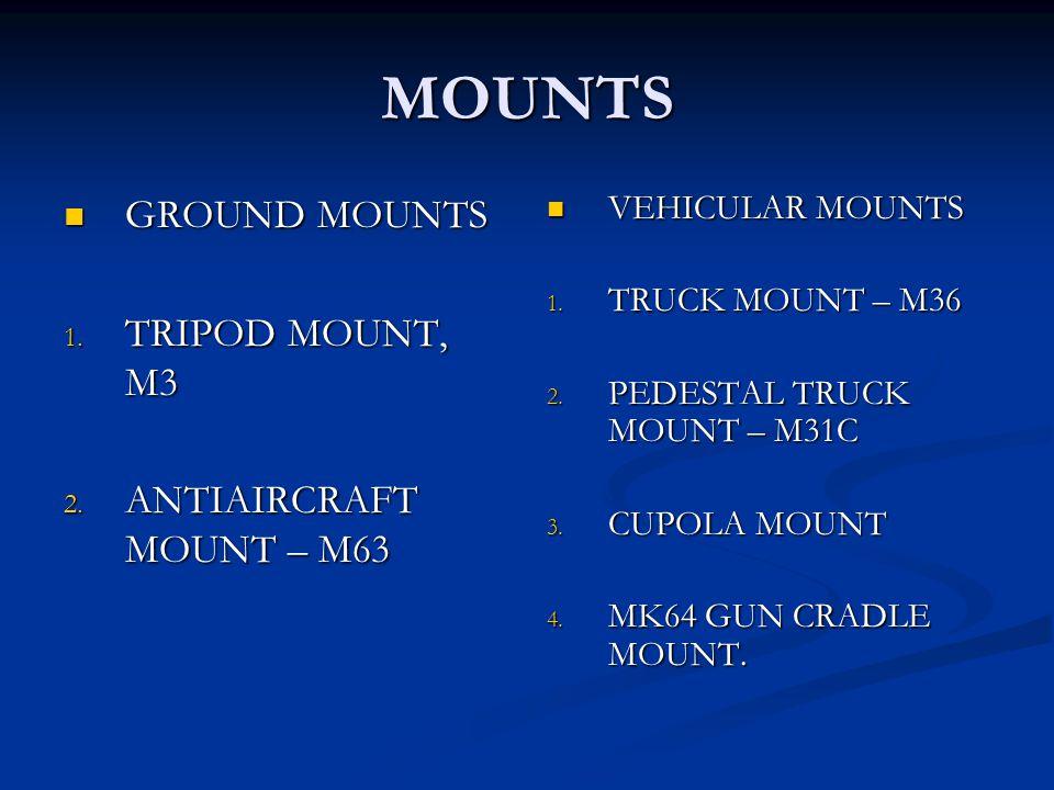MOUNTS GROUND MOUNTS GROUND MOUNTS 1. TRIPOD MOUNT, M3 2. ANTIAIRCRAFT MOUNT – M63 VEHICULAR MOUNTS 1. TRUCK MOUNT – M36 2. PEDESTAL TRUCK MOUNT – M31