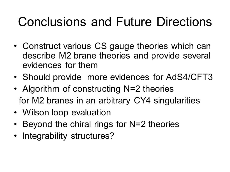 Conclusions and Future Directions Construct various CS gauge theories which can describe M2 brane theories and provide several evidences for them Should provide more evidences for AdS4/CFT3 Algorithm of constructing N=2 theories for M2 branes in an arbitrary CY4 singularities Wilson loop evaluation Beyond the chiral rings for N=2 theories Integrability structures