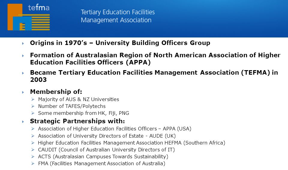 TEFMA  Origins in 1970's – University Building Officers Group  Formation of Australasian Region of North American Association of Higher Education Facilities Officers (APPA)  Became Tertiary Education Facilities Management Association (TEFMA) in 2003  Membership of:  Majority of AUS & NZ Universities  Number of TAFES/Polytechs  Some membership from HK, Fiji, PNG  Strategic Partnerships with :  Association of Higher Education Facilities Officers – APPA (USA)  Association of University Directors of Estate - AUDE (UK)  Higher Education Facilities Management Association HEFMA (Southern Africa)  CAUDIT (Council of Australian University Directors of IT)  ACTS (Australasian Campuses Towards Sustainability)  FMA (Facilities Management Association of Australia)