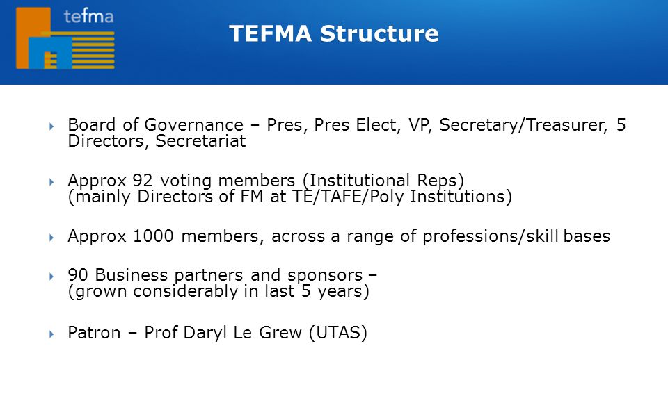  Board of Governance – Pres, Pres Elect, VP, Secretary/Treasurer, 5 Directors, Secretariat  Approx 92 voting members (Institutional Reps) (mainly Directors of FM at TE/TAFE/Poly Institutions)  Approx 1000 members, across a range of professions/skill bases  90 Business partners and sponsors – (grown considerably in last 5 years)  Patron – Prof Daryl Le Grew (UTAS) TEFMA Structure